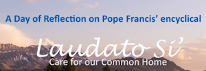 A Day of Reflection on Pope Francis' encyclical Laudato Si Care for ou Common Home